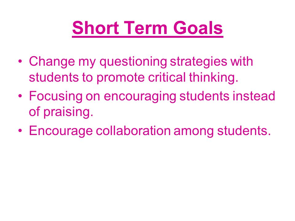 Short Term Goals Change my questioning strategies with students to promote critical thinking. Focusing on encouraging students instead of praising.