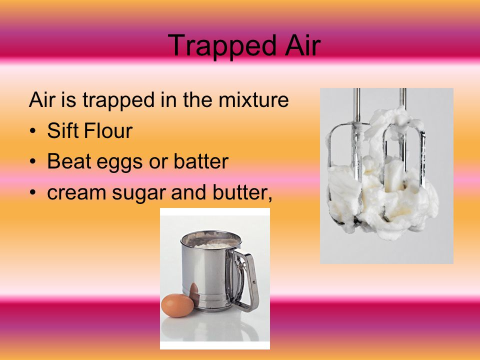Trapped Air Air is trapped in the mixture Sift Flour