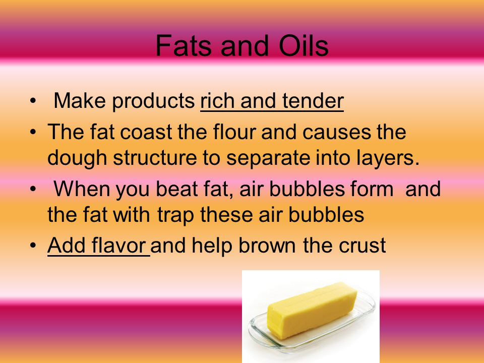 Fats and Oils Make products rich and tender