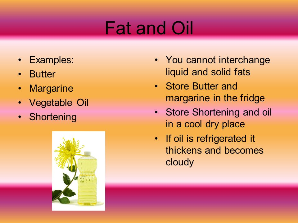 Fat and Oil Examples: Butter Margarine Vegetable Oil Shortening