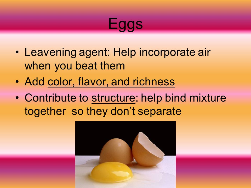 Eggs Leavening agent: Help incorporate air when you beat them