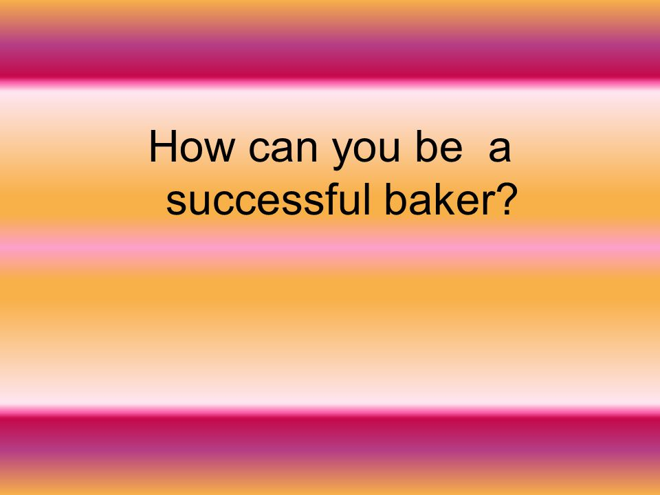 How can you be a successful baker