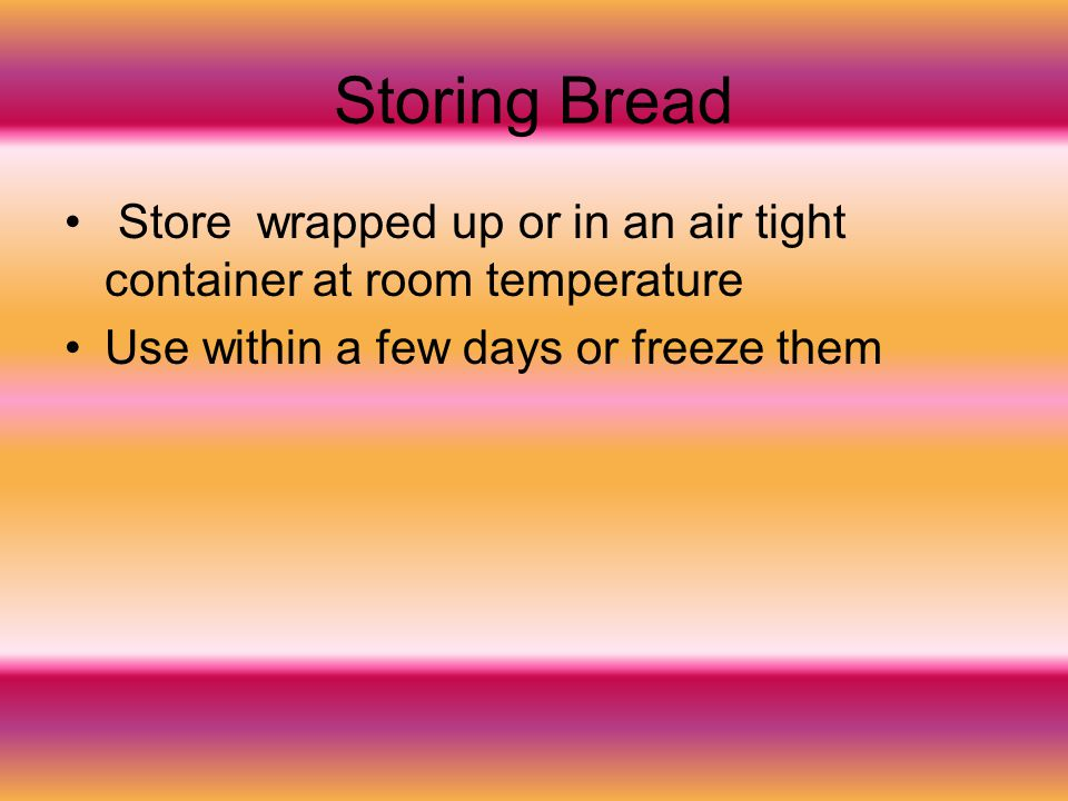 Storing Bread Store wrapped up or in an air tight container at room temperature.