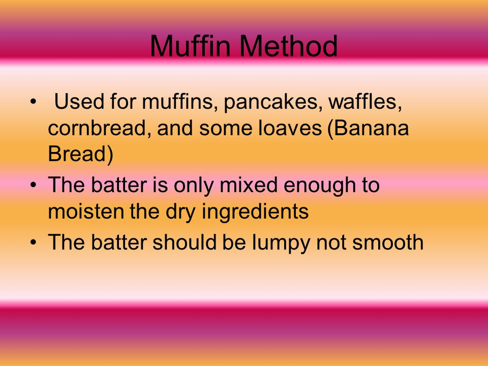 Muffin Method Used for muffins, pancakes, waffles, cornbread, and some loaves (Banana Bread)