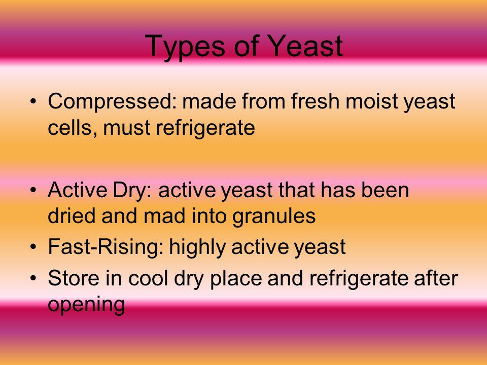 Types of Yeast Compressed: made from fresh moist yeast cells, must refrigerate. Active Dry: active yeast that has been dried and mad into granules.