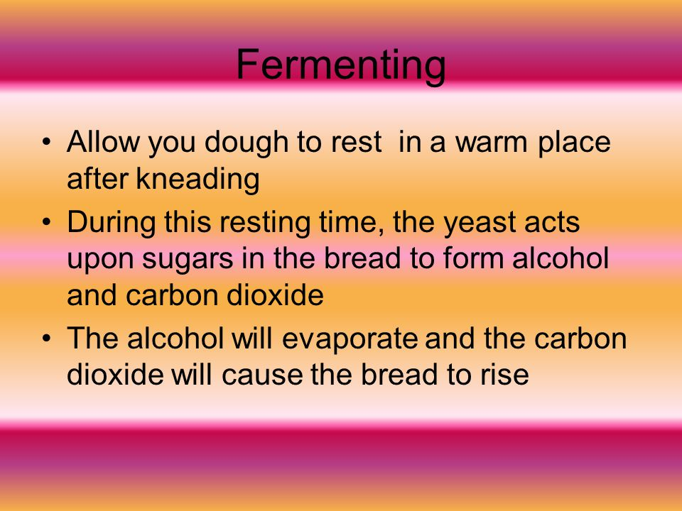 Fermenting Allow you dough to rest in a warm place after kneading