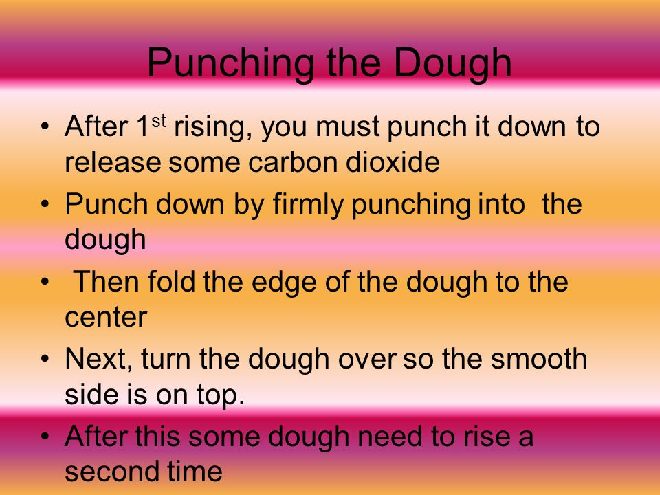 Punching the Dough After 1st rising, you must punch it down to release some carbon dioxide. Punch down by firmly punching into the dough.