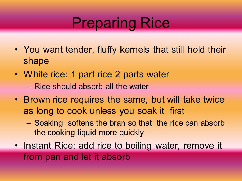 Preparing Rice You want tender, fluffy kernels that still hold their shape. White rice: 1 part rice 2 parts water.