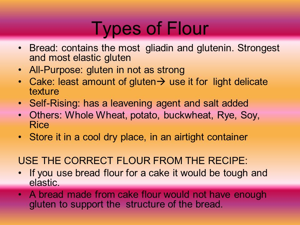 Types of Flour Bread: contains the most gliadin and glutenin. Strongest and most elastic gluten. All-Purpose: gluten in not as strong.