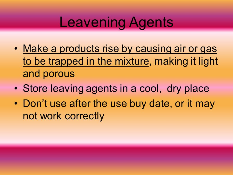 Leavening Agents Make a products rise by causing air or gas to be trapped in the mixture, making it light and porous.