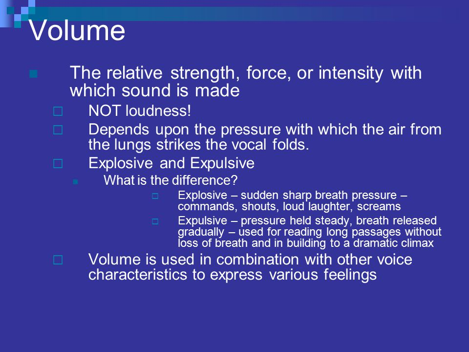 Volume The relative strength, force, or intensity with which sound is made. NOT loudness!