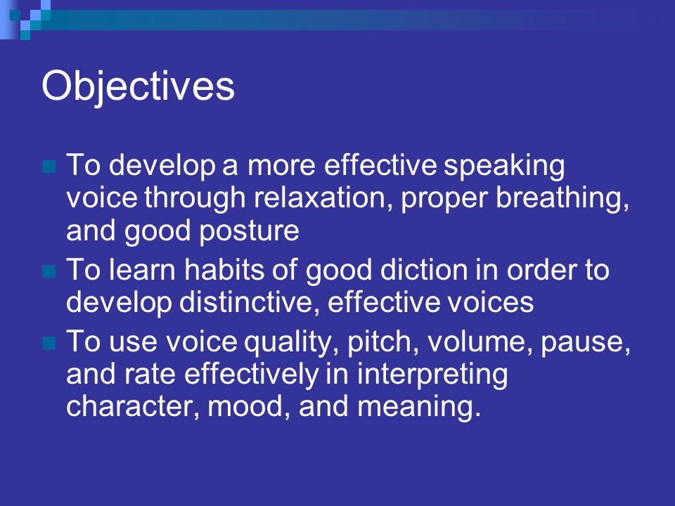 Objectives To develop a more effective speaking voice through relaxation, proper breathing, and good posture.