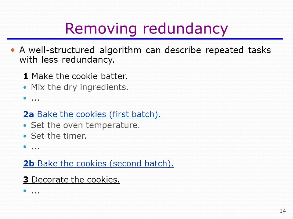Removing redundancy A well-structured algorithm can describe repeated tasks with less redundancy. 1 Make the cookie batter.