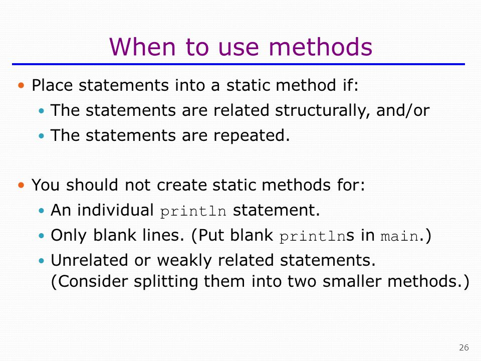 When to use methods Place statements into a static method if: