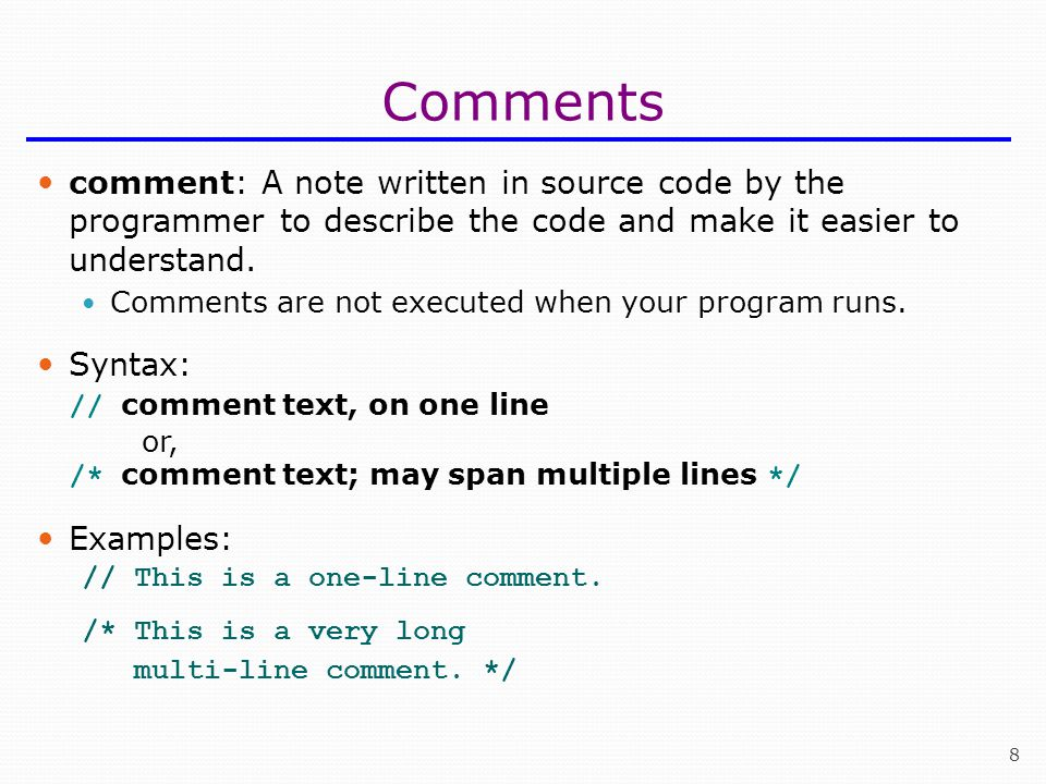 Comments comment: A note written in source code by the programmer to describe the code and make it easier to understand.