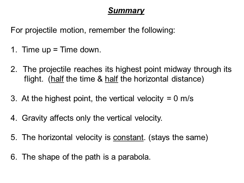 Summary For projectile motion, remember the following: 1. Time up = Time down. The projectile reaches its highest point midway through its.