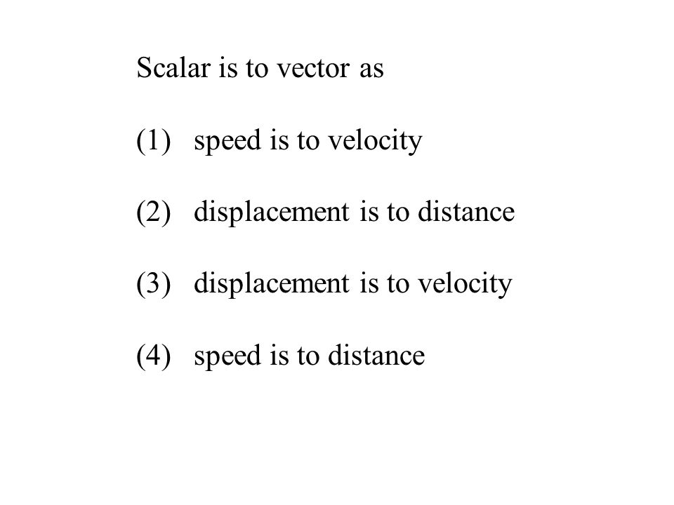 Scalar is to vector as speed is to velocity. (2) displacement is to distance. (3) displacement is to velocity.