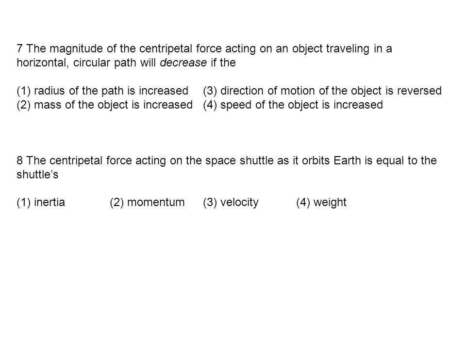 7 The magnitude of the centripetal force acting on an object traveling in a horizontal, circular path will decrease if the