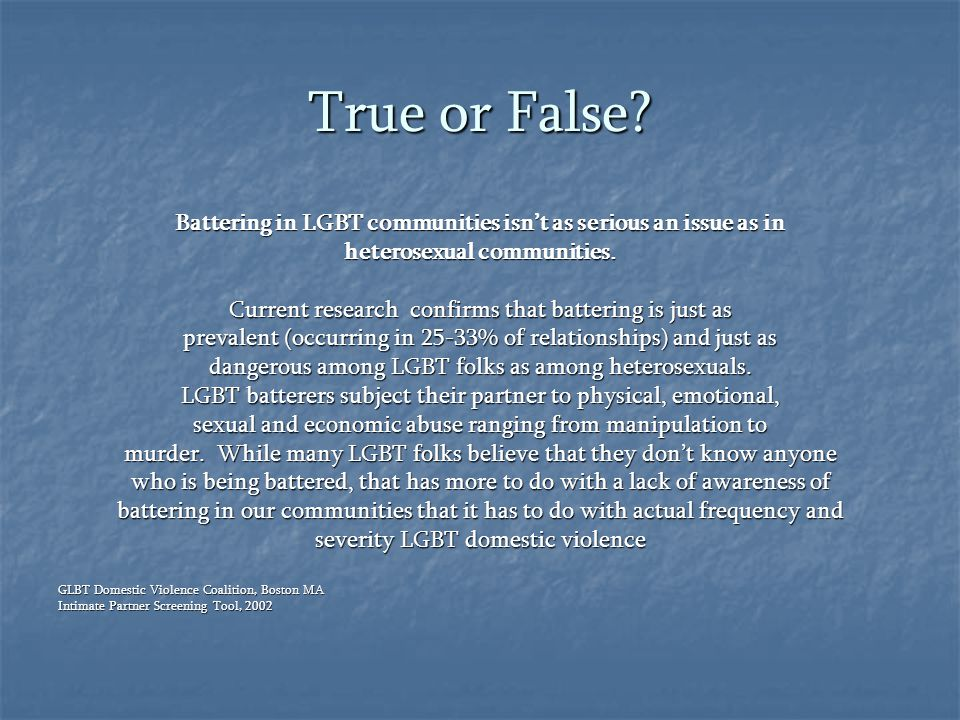 True or False Battering in LGBT communities isn't as serious an issue as in. heterosexual communities.