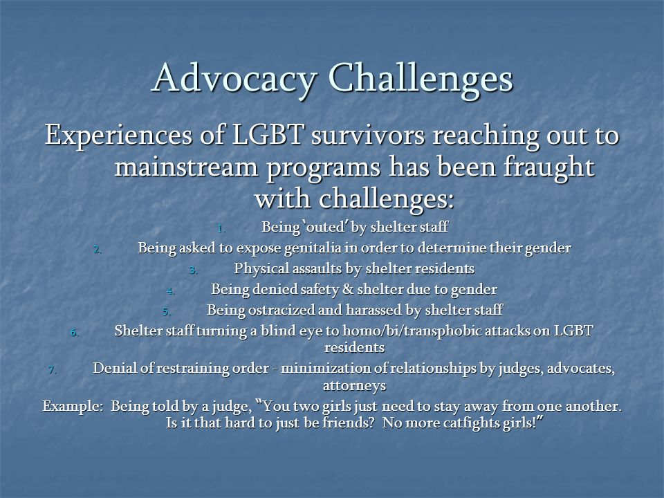 Advocacy Challenges Experiences of LGBT survivors reaching out to mainstream programs has been fraught with challenges: