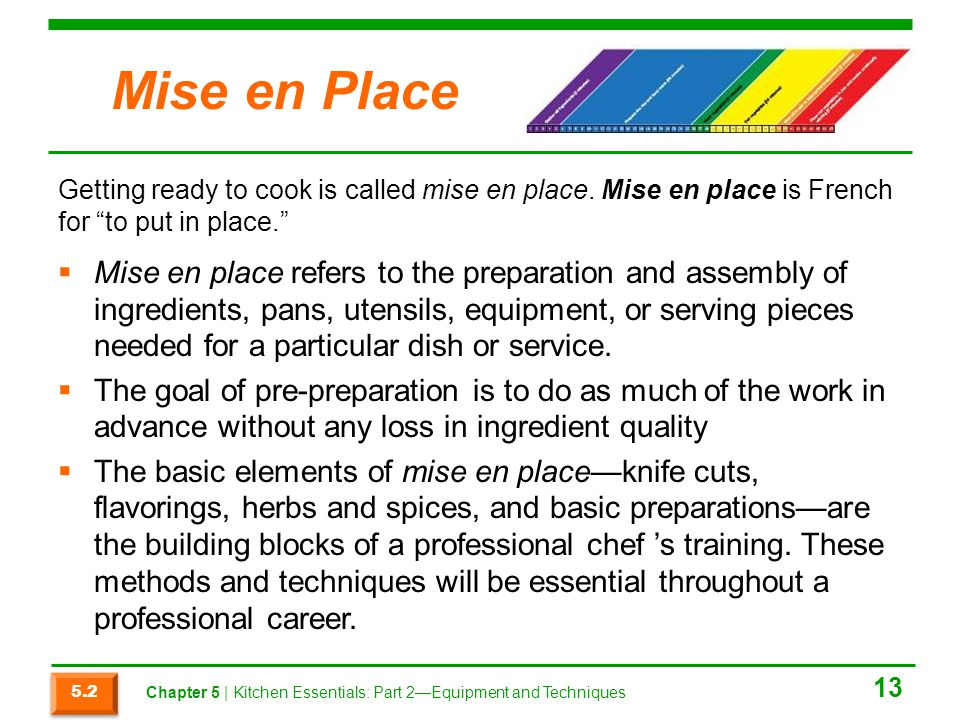 Mise en Place Getting ready to cook is called mise en place. Mise en place is French for to put in place.