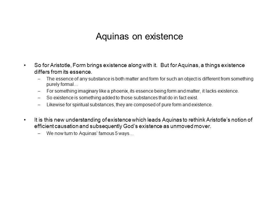 Aquinas on existence So for Aristotle, Form brings existence along with it. But for Aquinas, a things existence differs from its essence.