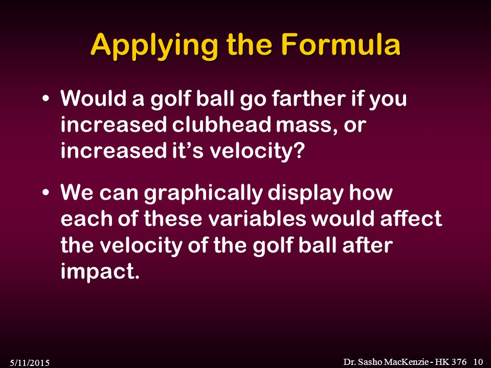 Applying the Formula Would a golf ball go farther if you increased clubhead mass, or increased it's velocity