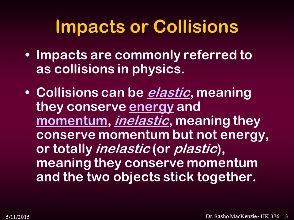 Impacts or Collisions Impacts are commonly referred to as collisions in physics.