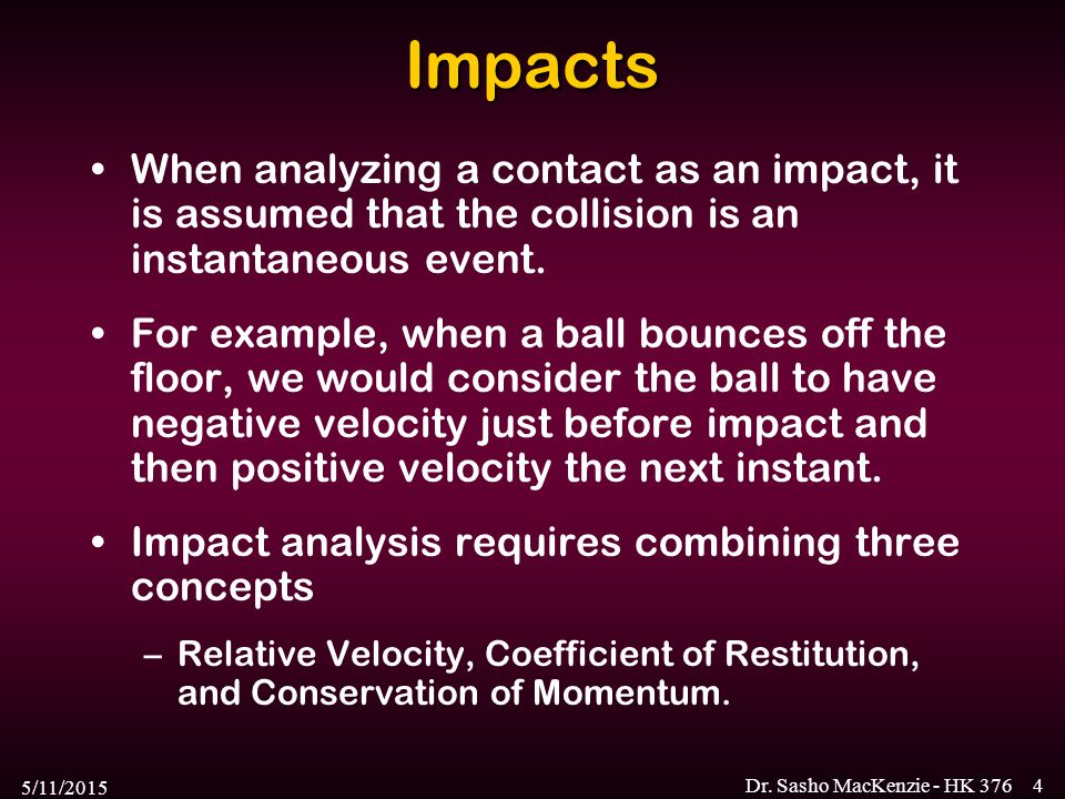 Impacts When analyzing a contact as an impact, it is assumed that the collision is an instantaneous event.