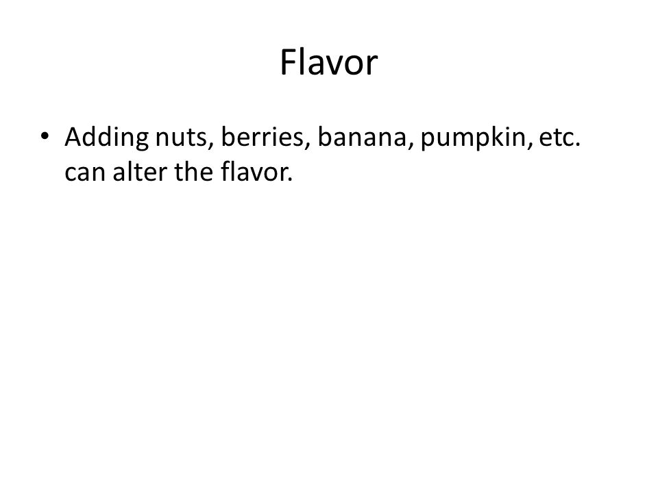 Flavor Adding nuts, berries, banana, pumpkin, etc. can alter the flavor.