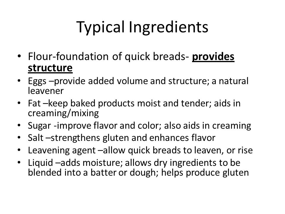 Typical Ingredients Flour-foundation of quick breads- provides structure. Eggs –provide added volume and structure; a natural leavener.