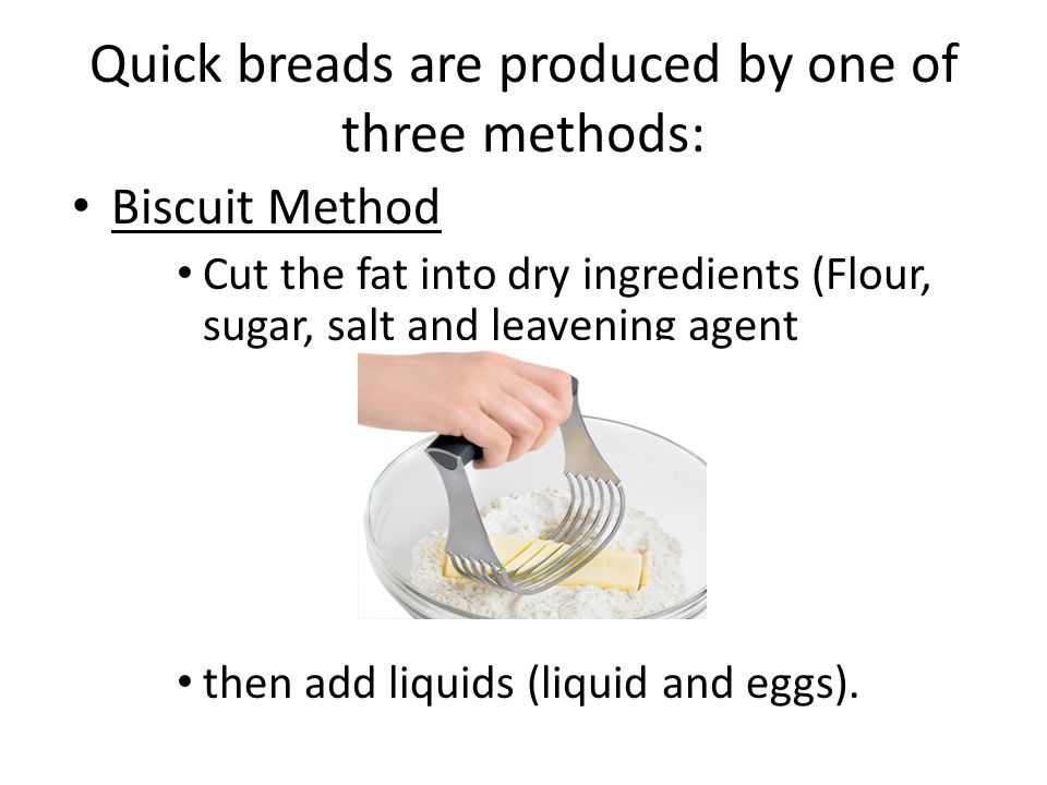 Quick breads are produced by one of three methods: