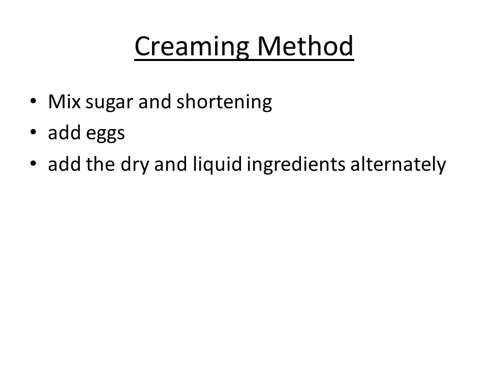 Creaming Method Mix sugar and shortening add eggs