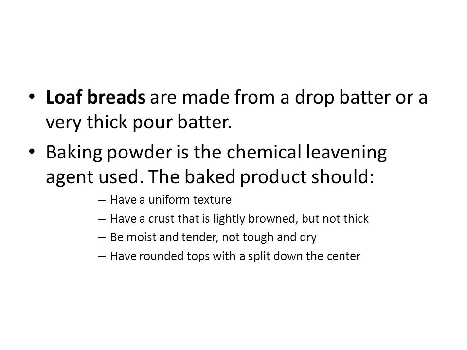 Loaf breads are made from a drop batter or a very thick pour batter.