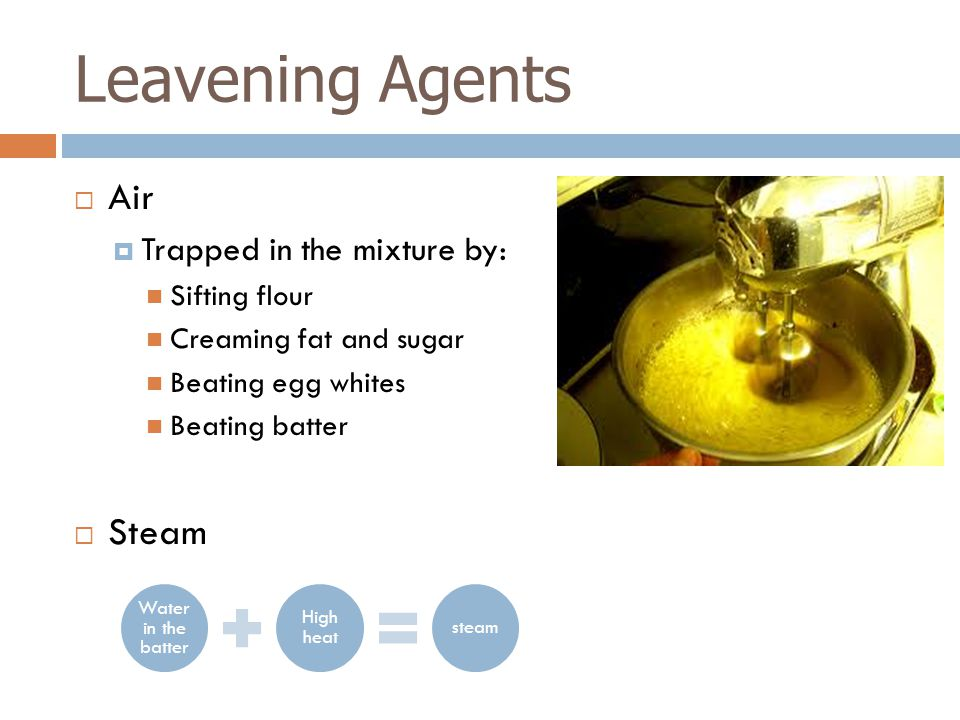 Leavening Agents Air Steam Trapped in the mixture by: Sifting flour