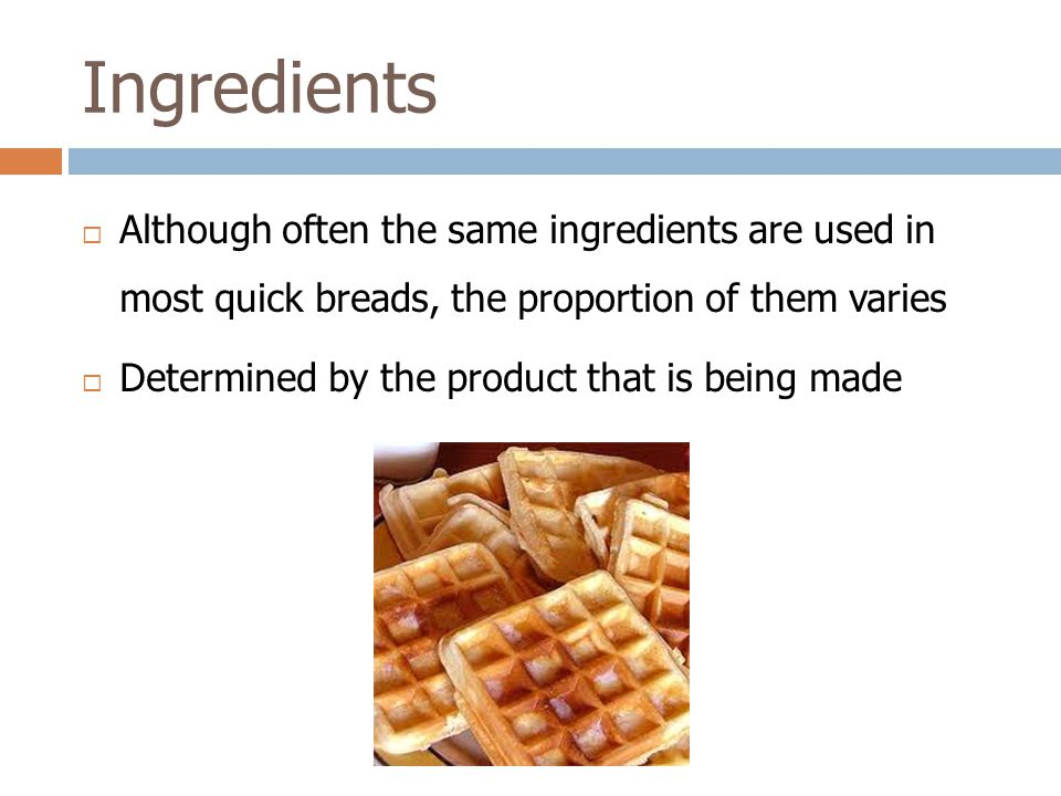 Ingredients Although often the same ingredients are used in most quick breads, the proportion of them varies.