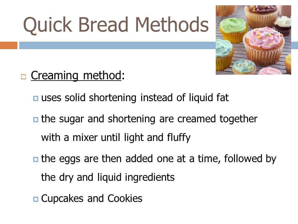 Quick Bread Methods Creaming method: