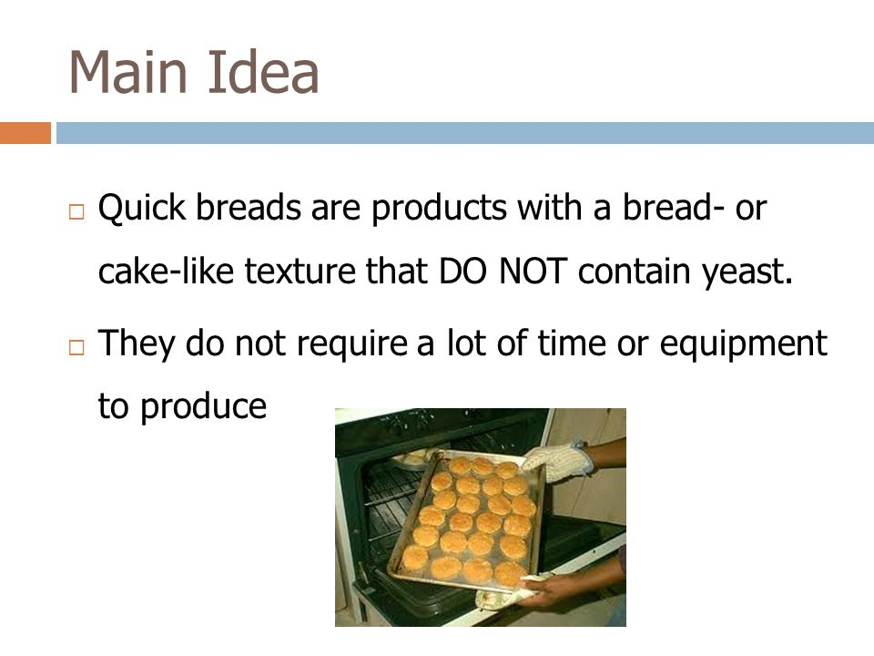 Main Idea Quick breads are products with a bread- or cake-like texture that DO NOT contain yeast.