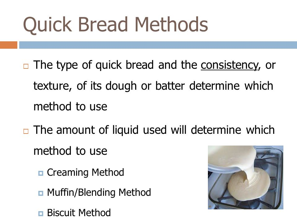 Quick Bread Methods The type of quick bread and the consistency, or texture, of its dough or batter determine which method to use.