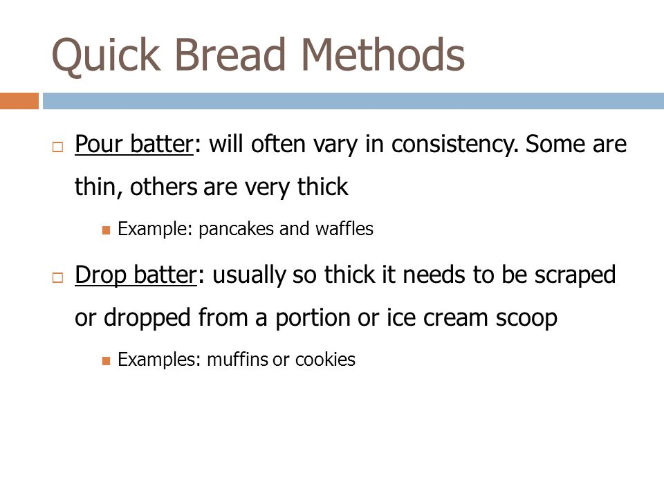 Quick Bread Methods Pour batter: will often vary in consistency. Some are thin, others are very thick.