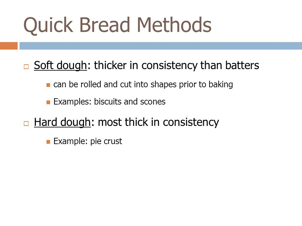 Quick Bread Methods Soft dough: thicker in consistency than batters