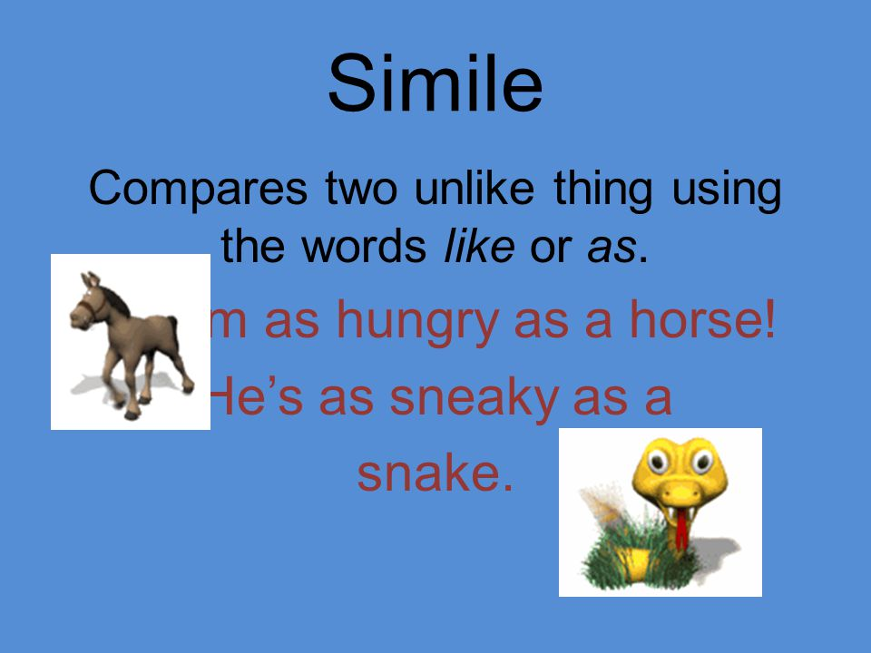 Compares two unlike thing using the words like or as.