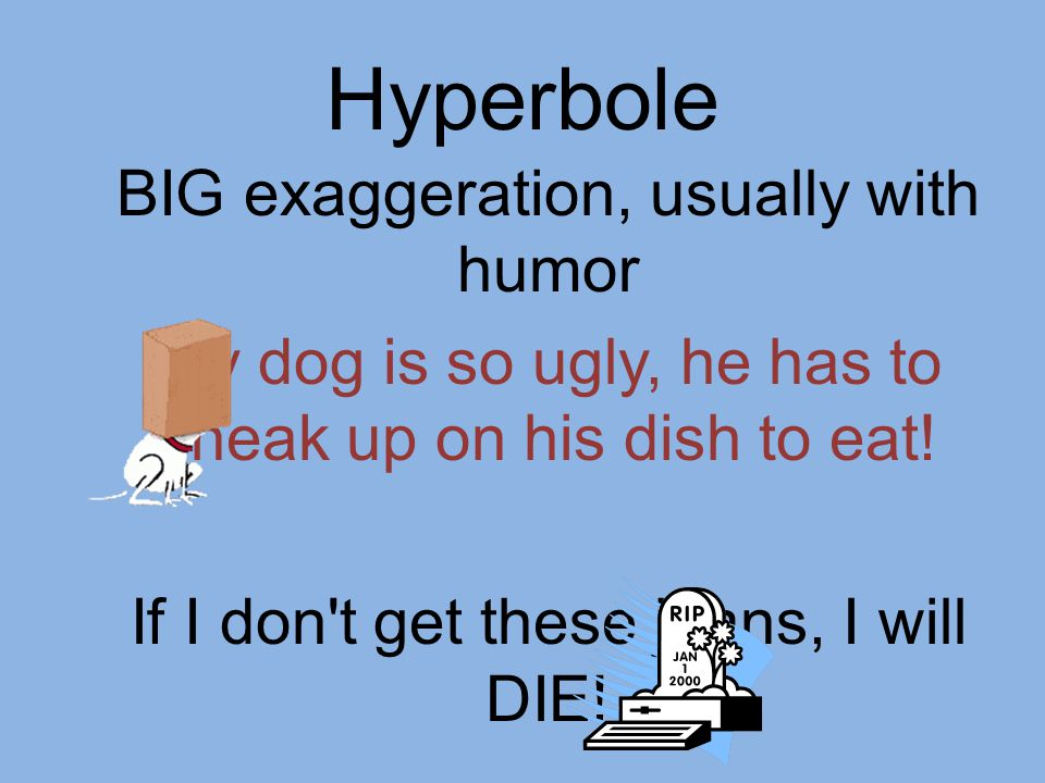 Hyperbole BIG exaggeration, usually with humor My dog is so ugly, he has to sneak up on his dish to eat.