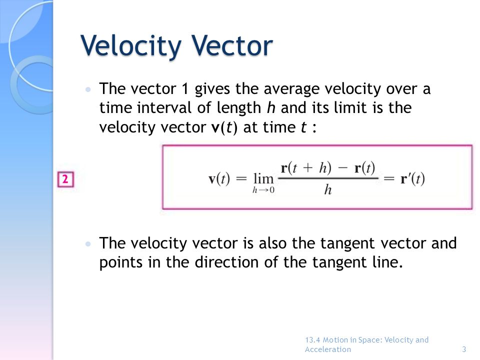 Velocity Vector The vector 1 gives the average velocity over a time interval of length h and its limit is the velocity vector v(t) at time t :