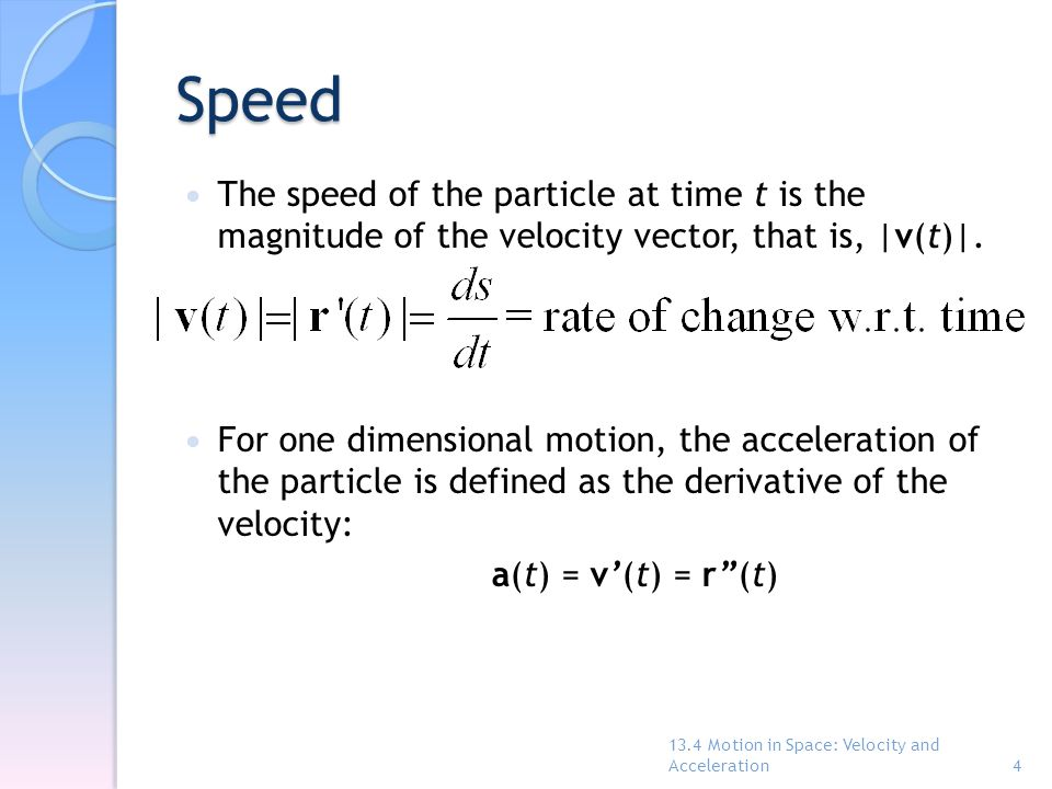 Speed The speed of the particle at time t is the magnitude of the velocity vector, that is, |v(t)|.