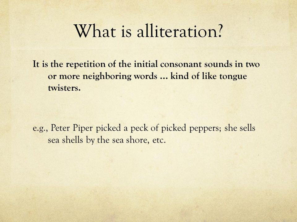 What is alliteration It is the repetition of the initial consonant sounds in two or more neighboring words ... kind of like tongue twisters.