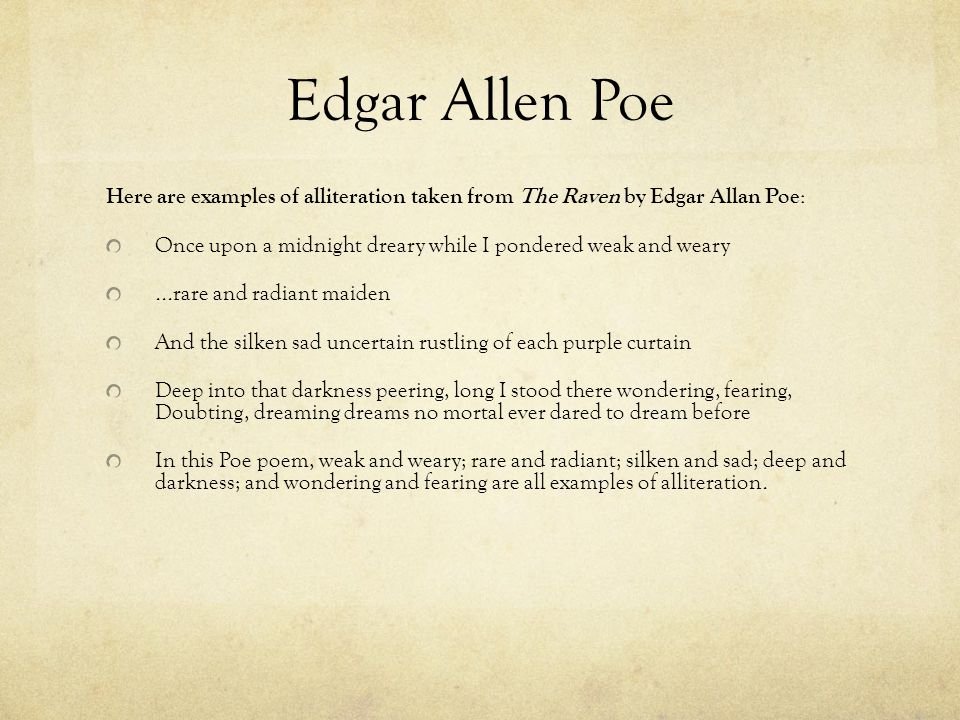 Edgar Allen Poe Here are examples of alliteration taken from The Raven by Edgar Allan Poe: