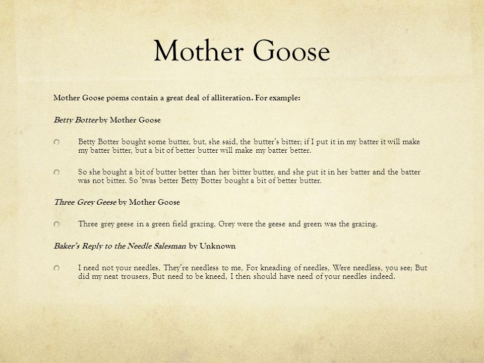 Mother Goose Mother Goose poems contain a great deal of alliteration. For example: Betty Botter by Mother Goose.