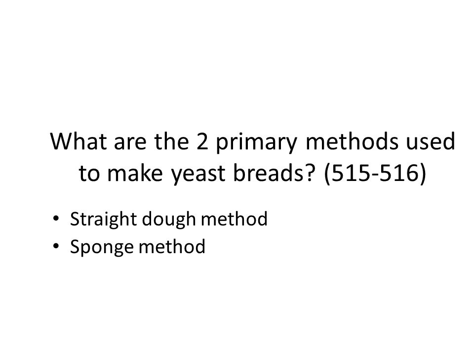 What are the 2 primary methods used to make yeast breads (515-516)