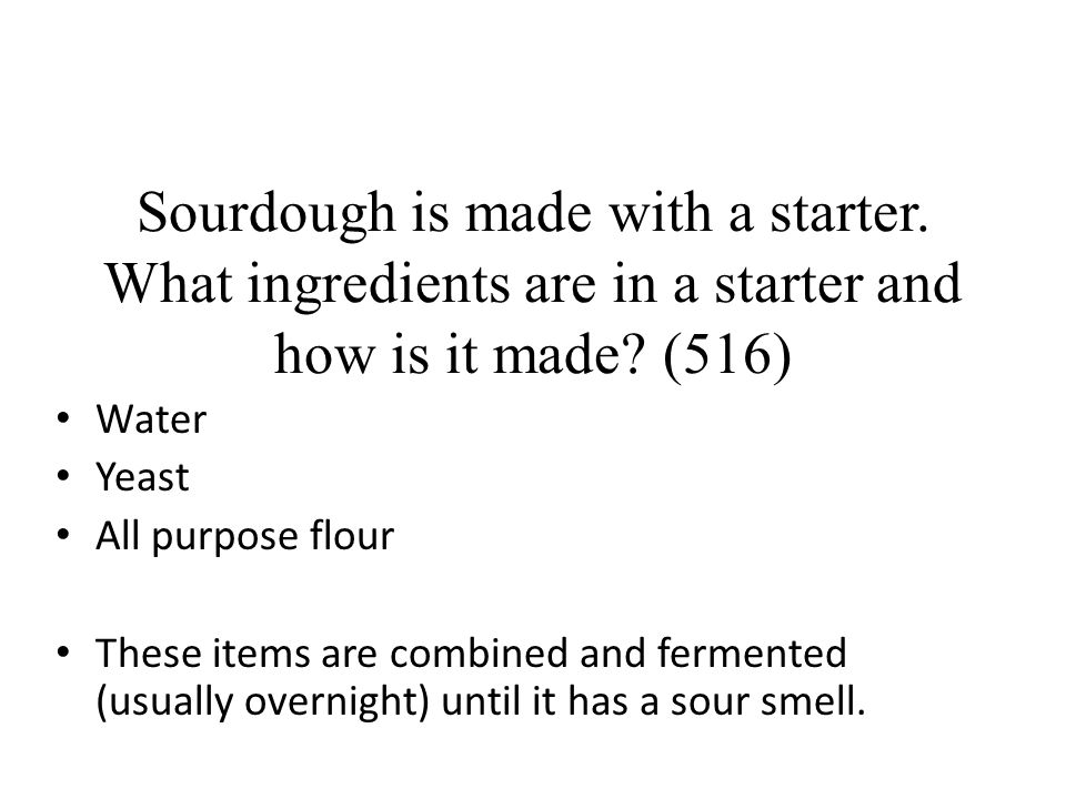 Sourdough is made with a starter